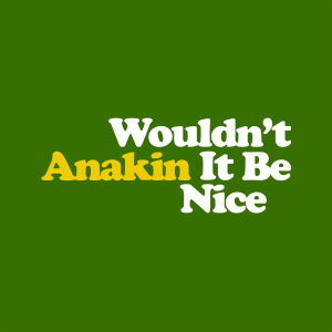 Anakin - Wouldn't It Be Nice